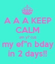 """A A A KEEP CALM um y? cuz my ef""""n bday in 2 days!! - Personalised Poster large"""