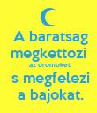 A baratsag  megkettozi   az oromoket  s megfelezi  a bajokat. - Personalised Poster large