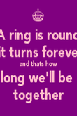 A ring is round  it turns forever and thats how long we'll be  together - Personalised Poster large