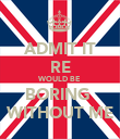 ADMIT IT RE WOULD BE BORING  WITHOUT ME - Personalised Poster large