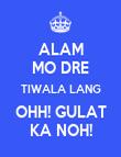 ALAM MO DRE TIWALA LANG OHH! GULAT KA NOH! - Personalised Poster large