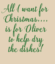 All I want for  Christmas....  is for Oliver  to help dry  the dishes!  - Personalised Poster large