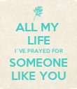 ALL MY  LIFE I´VE PRAYED FOR SOMEONE LIKE YOU - Personalised Poster large