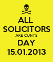 ALL  SOLICITORS ARE CUNTS DAY 15.01.2013 - Personalised Poster large