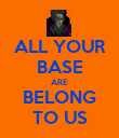 ALL YOUR BASE ARE BELONG TO US - Personalised Poster large