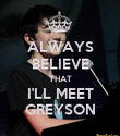 ALWAYS BELIEVE THAT I'LL MEET GREYSON - Personalised Poster large