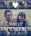 ALWAYS LOVE YOU 030812 MANCUNG&PESEK - Personalised Poster large