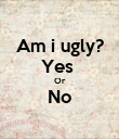 Am i ugly? Yes  Or No  - Personalised Poster large