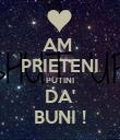 AM  PRIETENI PUTINI DA' BUNI ! - Personalised Poster large