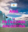 AMÁ  LA PATAGONIA ARGENTINA - Personalised Poster large