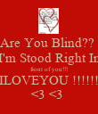Are You Blind??  I'm Stood Right In front of you!!! ILOVEYOU !!!!!! <3 <3  - Personalised Poster large