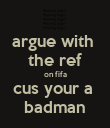 argue with  the ref on fifa cus your a  badman - Personalised Poster large