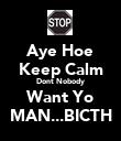 Aye Hoe Keep Calm Dont Nobody Want Yo MAN...BICTH - Personalised Poster large