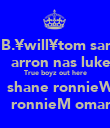 B.¥will¥tom sam    arron nas luke True boyz out here    shane ronnieW    ronnieM omar - Personalised Poster large
