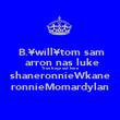 B.¥will¥tom sam  arron nas luke True boyz out here shaneronnieWkane ronnieMomardylan - Personalised Poster large