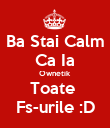 Ba Stai Calm Ca Ia Ownetik  Toate  Fs-urile :D - Personalised Poster large