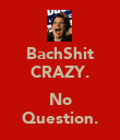 BachShit CRAZY.  No Question. - Personalised Poster large