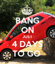 BANG ON JUST 4 DAYS TO GO  - Personalised Poster large