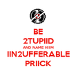 BE 2TUPIID AND NAME HIIM IIN2UFFERABLE PRIICK - Personalised Poster large