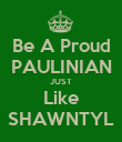 Be A Proud PAULINIAN JUST Like SHAWNTYL - Personalised Poster large