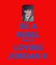 BE A REBEL WHILST LOVING JORDAN K - Personalised Poster large