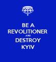 BE A REVOLITIONER  AND DESTROY KYIV - Personalised Poster large