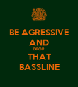 BE AGRESSIVE AND DROP THAT BASSLINE - Personalised Poster large