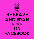 BE BRAVE AND SPAM OTHERS ON FACEBOOK - Personalised Poster large