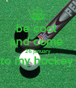 be cool  and come  26 january to my hockey   - Personalised Poster large