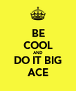 BE COOL AND DO IT BIG ACE - Personalised Poster large