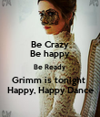 Be Crazy Be happy Be Ready  Grimm is tonight   Happy, Happy Dance  - Personalised Poster large