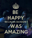 BE  HAPPY BECAUSE SEASON 1 WAS AMAZING - Personalised Poster large