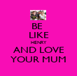 BE  LIKE HENRY AND LOVE YOUR MUM - Personalised Poster large