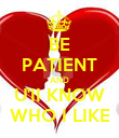 BE PATIENT AND U'II KNOW WHO I LIKE - Personalised Poster large