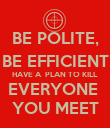 BE POLITE, BE EFFICIENT HAVE A  PLAN TO KILL EVERYONE  YOU MEET - Personalised Poster large