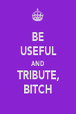 BE USEFUL AND TRIBUTE, BITCH - Personalised Poster large