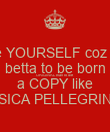 be YOURSELF coz its betta to be born ORIGINAL than to die a COPY like JESSICA PELLEGRINO X - Personalised Poster large
