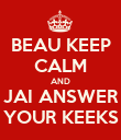 BEAU KEEP CALM AND JAI ANSWER YOUR KEEKS - Personalised Poster large