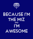 BECAUSE I'M THE MIZ AND I'M AWESOME - Personalised Poster small