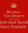 Because   You Deserve  What Every Individual Should Enjoy Regularly  - Personalised Poster large