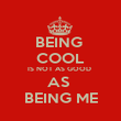 BEING  COOL IS NOT AS GOOD  AS  BEING ME - Personalised Poster large