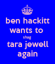 ben hackitt wants to  shag  tara jewell again - Personalised Poster large