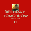 BIRTHDAY  TOMORROW WAIT ON IT  - Personalised Poster large