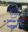 bitch chill im just  a blue line  nigga $$ - Personalised Poster large