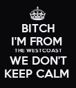 BITCH I'M FROM  THE WESTCOAST WE DON'T KEEP CALM  - Personalised Poster large