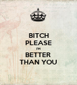BITCH PLEASE I'M  BETTER  THAN YOU - Personalised Poster large