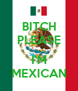 BITCH PLEASE  I'M MEXICAN - Personalised Poster large