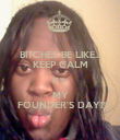 BITCHES BE LIKE... KEEP CALM IT'S  MY  FOUNDER'S DAY!!! - Personalised Poster large