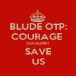 BLUDE OTP: COURAGE  COULDNT SAVE US - Personalised Poster large