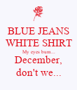 BLUE JEANS WHITE SHIRT My eyes burn... December, don't we... - Personalised Poster large